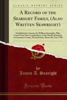 A Record of the Searight Family, (Also Written Seawright) : Established in America by William Seawright, Who Came From Near Londonderry, in the North of Ireland, to Lancaster County, Pennsylvania, Abo, PDF eBook
