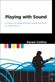 Playing with Sound : A Theory of Interacting with Sound and Music in Video Games, Hardback Book