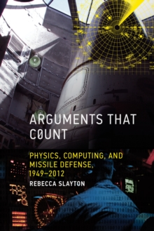 Arguments that Count : Physics, Computing, and Missile Defense, 1949-2012, Hardback Book