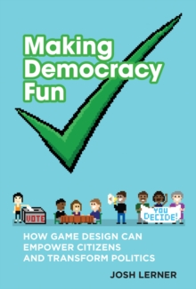 Making Democracy Fun : How Game Design Can Empower Citizens and Transform Politics, Hardback Book