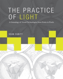 The Practice of Light : A Genealogy of Visual Technologies from Prints to Pixels, Hardback Book