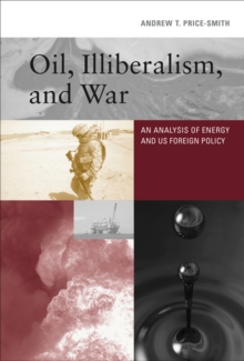 Oil, Illiberalism, and War : An Analysis of Energy and US Foreign Policy, Hardback Book