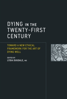 Dying in the Twenty-First Century : Toward a New Ethical Framework for the Art of Dying Well, Hardback Book