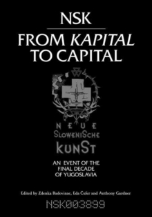 NSK from <i>Kapital </i>to Capital : Neue Slowenische Kunst-an Event of the Final Decade of Yugoslavia, Paperback Book
