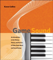 Game Sound : An Introduction to the History, Theory, and Practice of Video Game Music and Sound Design, Hardback Book