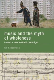 Music and the Myth of Wholeness : Toward a New Aesthetic Paradigm, Hardback Book