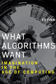 What Algorithms Want : Imagination in the Age of Computing, Hardback Book