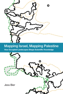 Mapping Israel, Mapping Palestine : How Occupied Landscapes Shape Scientific Knowledge, Hardback Book