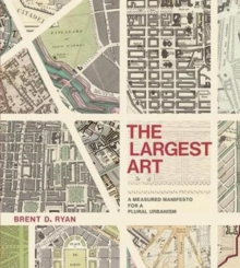 The Largest Art : A Measured Manifesto for a Plural Urbanism, Hardback Book