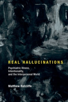 Real Hallucinations : Psychiatric Illness, Intentionality, and the Interpersonal World, Hardback Book