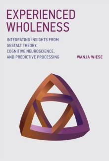 Experienced Wholeness : Integrating Insights from Gestalt Theory, Cognitive Neuroscience, and Predictive Processing, Hardback Book