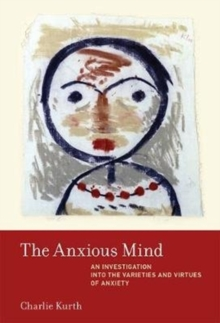 The Anxious Mind : An Investigation into the Varieties and Virtues of Anxiety, Hardback Book