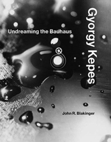 Gyorgy Kepes : Undreaming the Bauhaus, Hardback Book