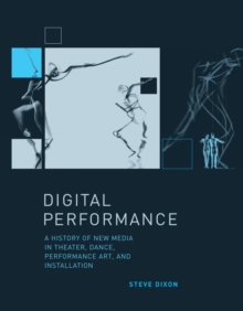 Digital Performance : A History of New Media in Theater, Dance, Performance Art, and Installation, Hardback Book