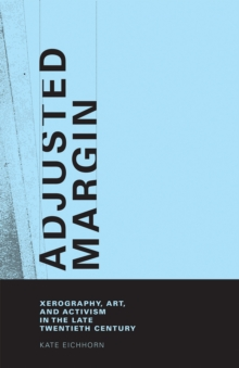 Adjusted Margin : Xerography, Art, and Activism in the Late Twentieth Century, EPUB eBook