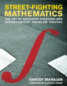 Street-Fighting Mathematics : The Art of Educated Guessing and Opportunistic Problem Solving, Paperback Book