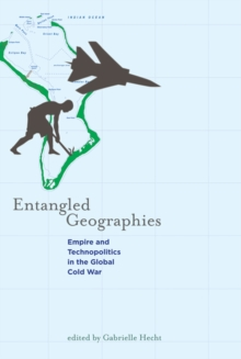 Entangled Geographies : Empire and Technopolitics in the Global Cold War, Paperback Book