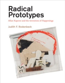 Radical Prototypes : Allan Kaprow and the Invention of Happenings, Paperback Book