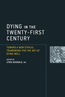 Dying in the Twenty-First Century : Toward a New Ethical Framework for the Art of Dying Well, Paperback Book