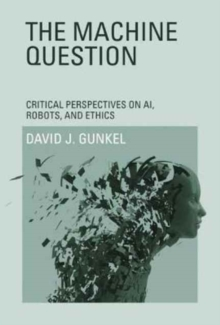 The Machine Question : Critical Perspectives on AI, Robots, and Ethics, Paperback Book