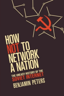 How Not to Network a Nation : The Uneasy History of the Soviet Internet, Paperback / softback Book