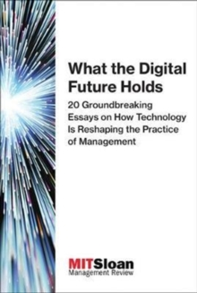 What the Digital Future Holds : 20 Groundbreaking Essays on How Technology Is Reshaping the Practice of Management, Paperback / softback Book