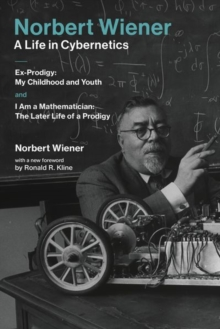 Norbert Wiener-A Life in Cybernetics : Ex-Prodigy: My Childhood and Youth and I Am a Mathematician: The Later Life of a Prodigy, Paperback / softback Book
