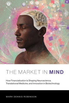 The Market in Mind : How Financialization Is Shaping Neuroscience, Translational Medicine, and Innovation in Biotechnology, Paperback / softback Book