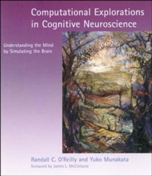 Computational Explorations in Cognitive Neuroscience : Understanding the Mind by Simulating the Brain, Paperback Book
