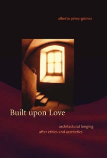 Built upon Love : Architectural Longing after Ethics and Aesthetics, Paperback / softback Book