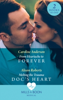 From Heartache To Forever / Melting The Trauma Doc's Heart : From Heartache to Forever (Yoxburgh Park Hospital) / Melting the Trauma DOC's Heart, Paperback / softback Book