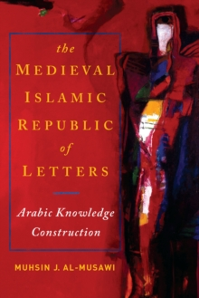 The Medieval Islamic Republic of Letters : Arabic Knowledge Construction, Paperback Book
