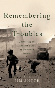 Remembering the Troubles : Contesting the Recent Past in Northern Ireland, Hardback Book