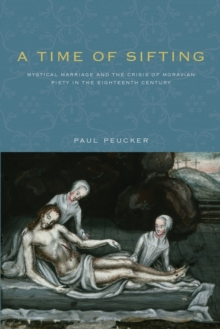 A Time of Sifting : Mystical Marriage and the Crisis of Moravian Piety in the Eighteenth Century, Paperback Book