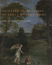 Painting as Medicine in Early Modern Rome : Giulio Mancini and the Efficacy of Art, Hardback Book