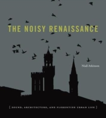 The Noisy Renaissance : Sound, Architecture, and Florentine Urban Life, Hardback Book