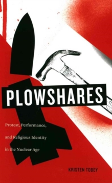 Plowshares : Protest, Performance, and Religious Identity in the Nuclear Age, Hardback Book