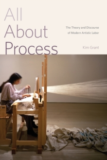 All About Process : The Theory and Discourse of Modern Artistic Labor, Paperback Book