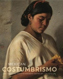 Mexican Costumbrismo : Race, Society, and Identity in Nineteenth-Century Art, Hardback Book