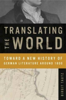Translating the World : Toward a New History of German Literature Around 1800, Hardback Book