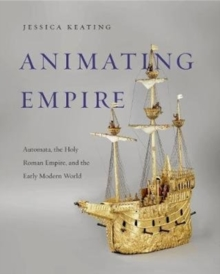 Animating Empire : Automata, the Holy Roman Empire, and the Early Modern World, Hardback Book
