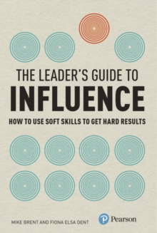 The Leader's Guide to Influence : How to Use Soft Skills to Get Hard Results, Paperback / softback Book