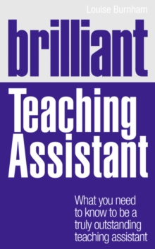 Brilliant Teaching Assistant : What you need to know to be a truly outstanding teaching assistant, Paperback Book
