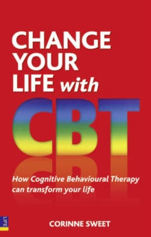 Change Your Life with CBT : How Cognitive Behavioural Therapy Can Transform Your Life, Paperback Book
