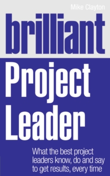 Brilliant Project Leader : What the Best Project Leaders Know, Do and Say to Get Results, Every Time, Paperback Book
