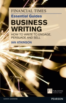 FT Essential Guide to Business Writing : How to write to engage, persuade and sell, Paperback / softback Book