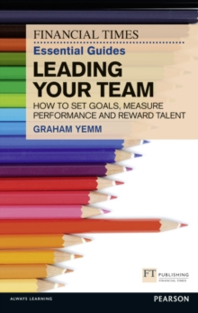 FT Essential Guide to Leading Your Team : How to Set Goals, Measure Performance and Reward Talent, Paperback / softback Book