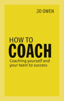How to Coach : Coaching Yourself and Your Team to Success, Paperback Book