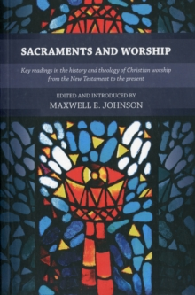 Sacraments and Worship : Key Readings in the History and Theology of Christian Worship, from the New Testament to the Present, Paperback / softback Book