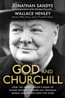 God and Churchill : How the Great Leader's Sense of Divine Destiny Changed His Troubled World and Offers Hope for Ours, Hardback Book
